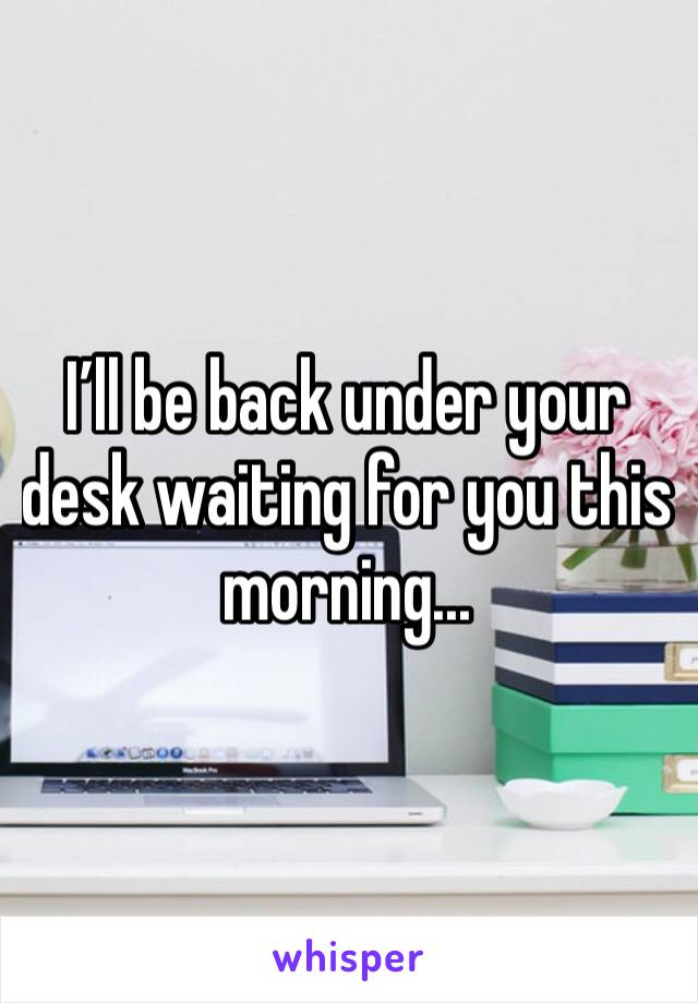 I'll be back under your desk waiting for you this morning...