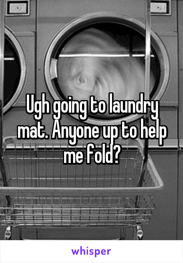 Ugh going to laundry mat. Anyone up to help me fold?