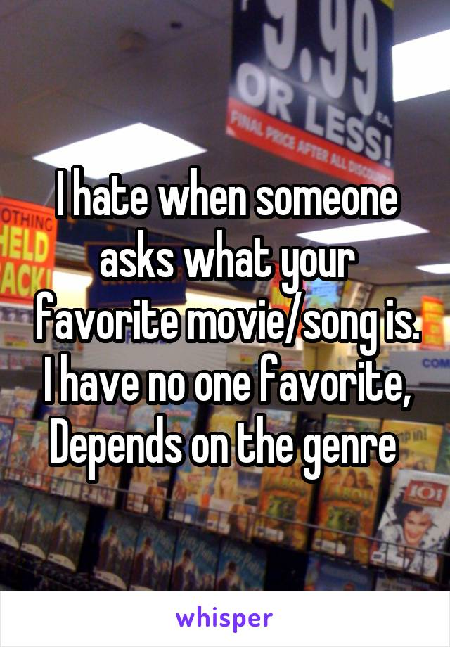 I hate when someone asks what your favorite movie/song is. I have no one favorite, Depends on the genre