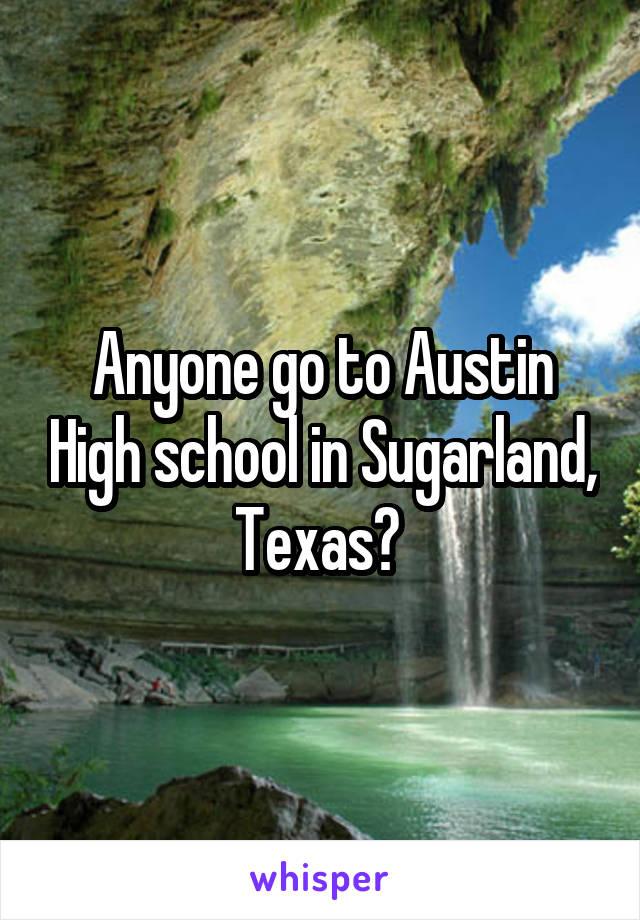 Anyone go to Austin High school in Sugarland, Texas?