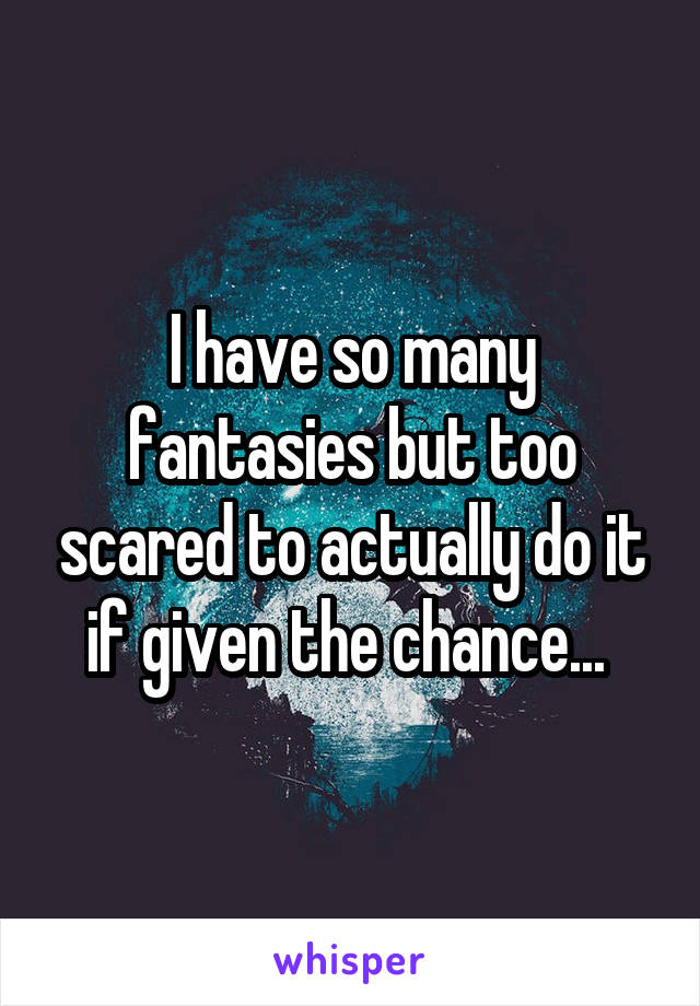 I have so many fantasies but too scared to actually do it if given the chance...