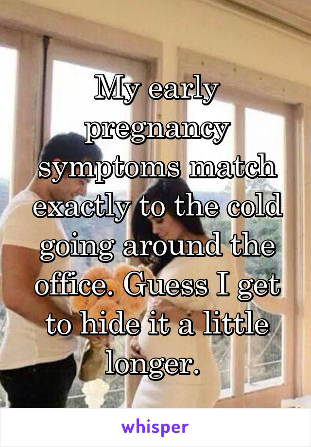 My early pregnancy symptoms match exactly to the cold going around the office. Guess I get to hide it a little longer.