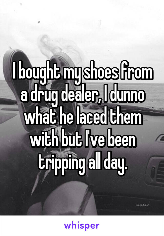 I bought my shoes from a drug dealer, I dunno what he laced them with but I've been tripping all day.