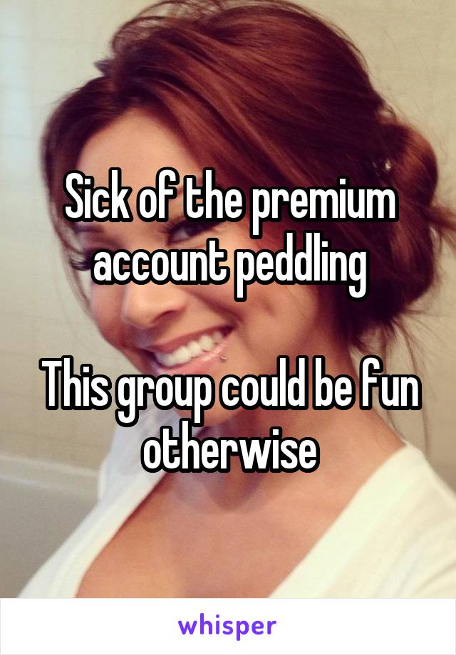 Sick of the premium account peddling  This group could be fun otherwise