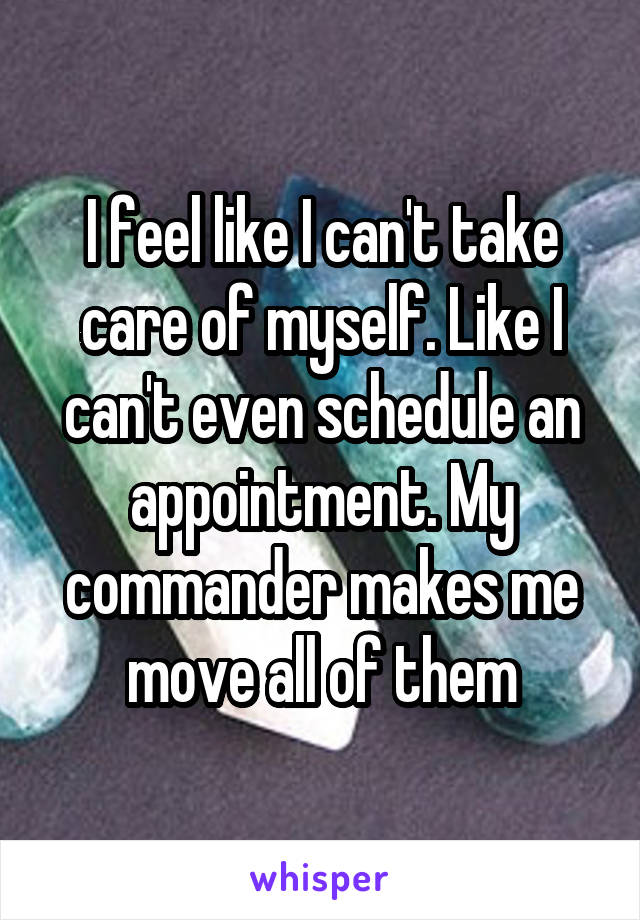 I feel like I can't take care of myself. Like I can't even schedule an appointment. My commander makes me move all of them