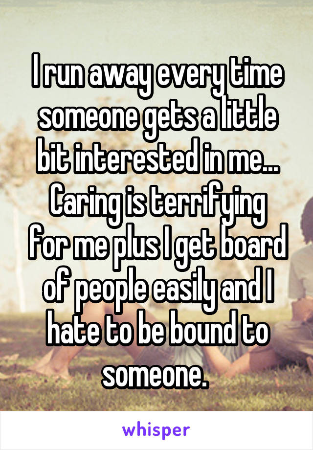 I run away every time someone gets a little bit interested in me... Caring is terrifying for me plus I get board of people easily and I hate to be bound to someone.