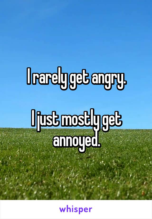 I rarely get angry.  I just mostly get annoyed.
