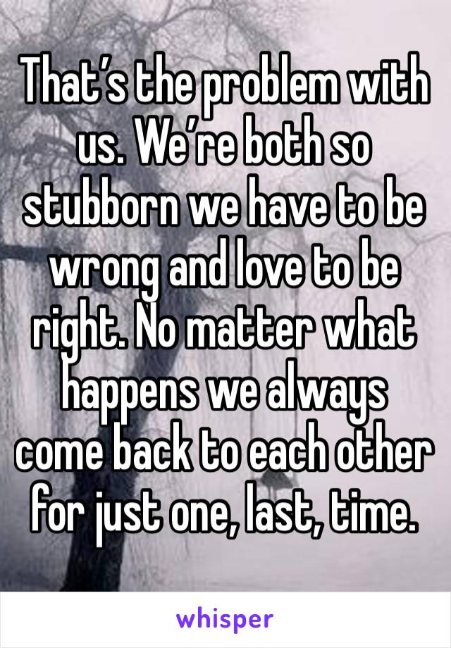 That's the problem with us. We're both so stubborn we have to be wrong and love to be right. No matter what happens we always come back to each other for just one, last, time.