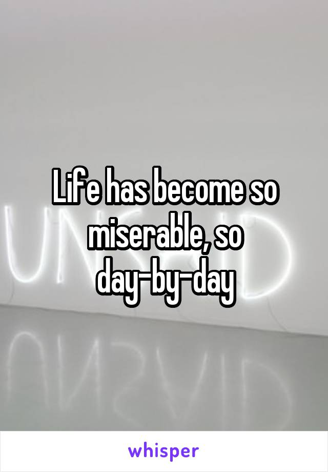 Life has become so miserable, so day-by-day