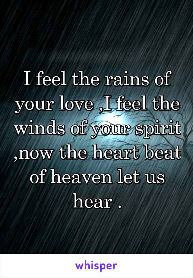 I feel the rains of your love ,I feel the winds of your spirit ,now the heart beat of heaven let us hear .