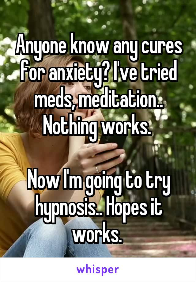 Anyone know any cures for anxiety? I've tried meds, meditation.. Nothing works.   Now I'm going to try hypnosis.. Hopes it works.