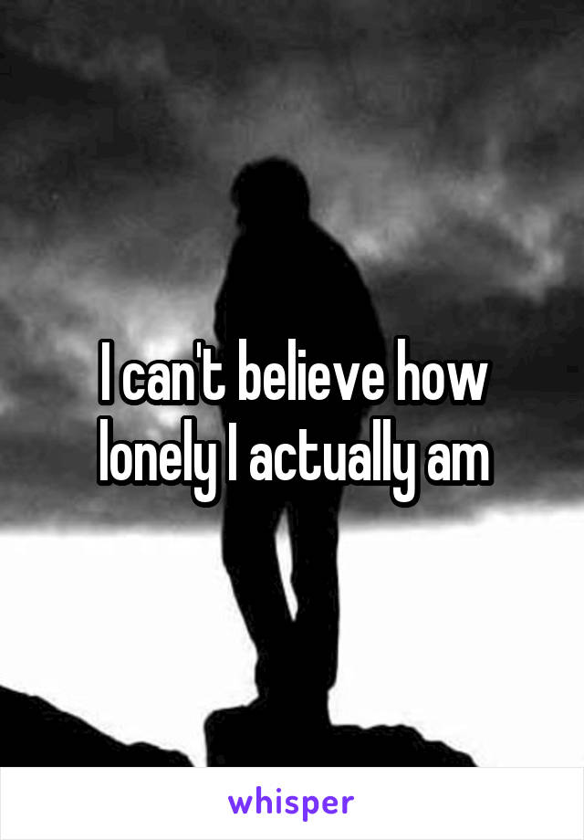 I can't believe how lonely I actually am