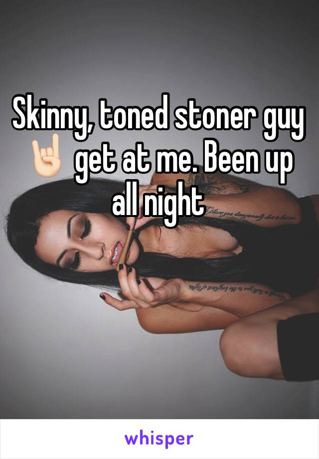 Skinny, toned stoner guy 🤘🏻 get at me. Been up all night