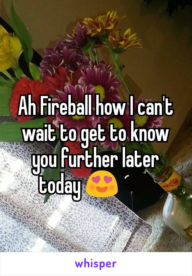 Ah Fireball how I can't wait to get to know you further later today 😍🖤