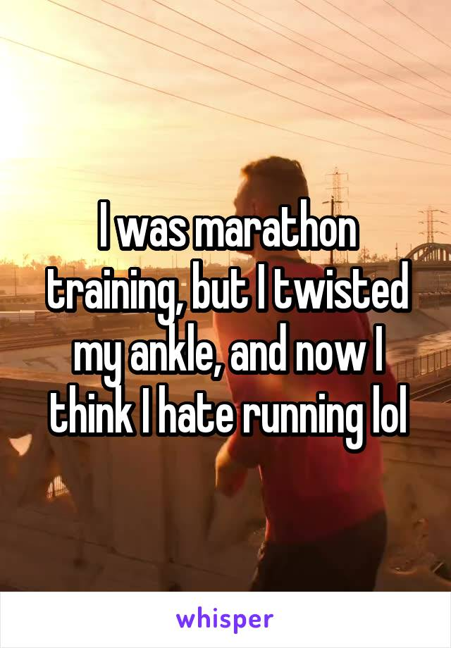 I was marathon training, but I twisted my ankle, and now I think I hate running lol
