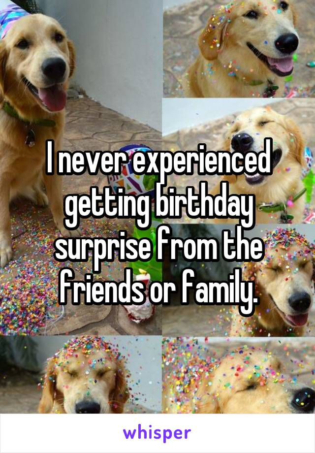 I never experienced getting birthday surprise from the friends or family.