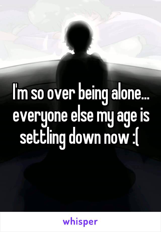 I'm so over being alone... everyone else my age is settling down now :(
