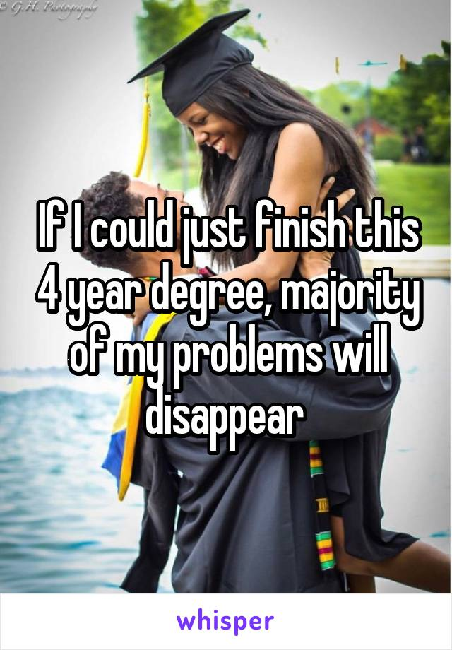 If I could just finish this 4 year degree, majority of my problems will disappear