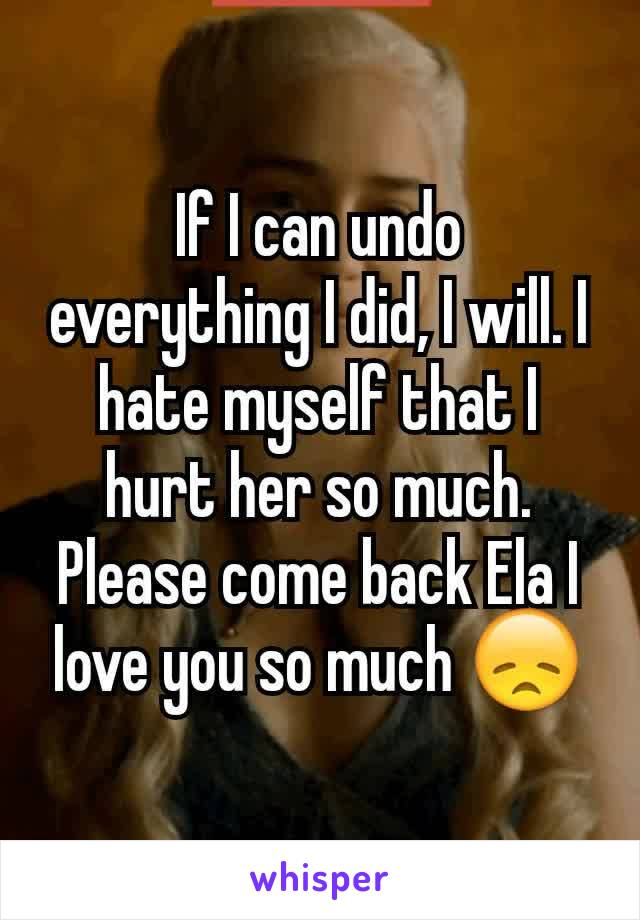 If I can undo everything I did, I will. I hate myself that I hurt her so much. Please come back Ela I love you so much 😞