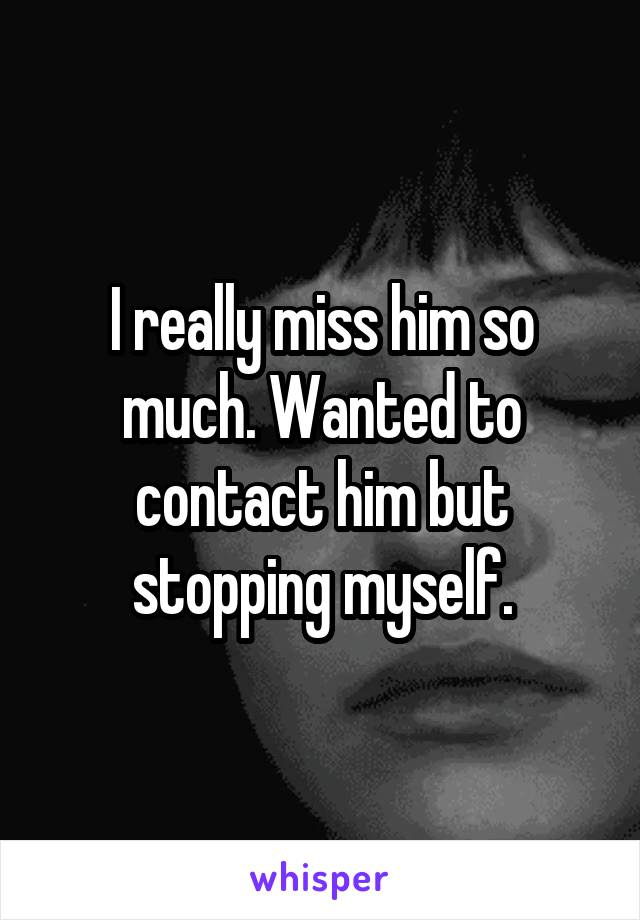 I really miss him so much. Wanted to contact him but stopping myself.