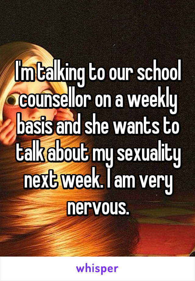 I'm talking to our school counsellor on a weekly basis and she wants to talk about my sexuality next week. I am very nervous.