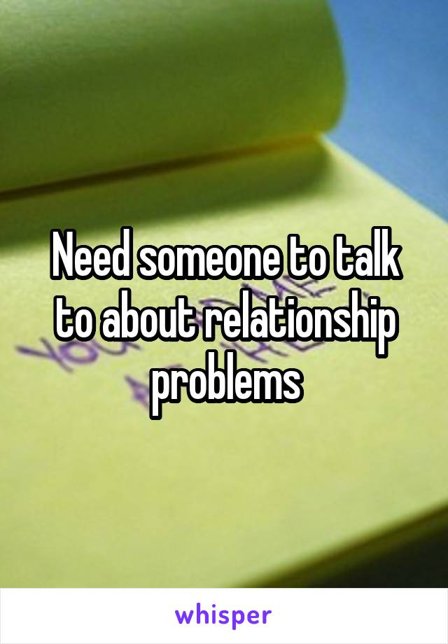 Need someone to talk to about relationship problems