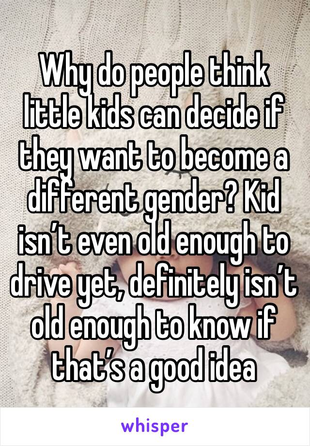 Why do people think little kids can decide if they want to become a different gender? Kid isn't even old enough to drive yet, definitely isn't old enough to know if that's a good idea