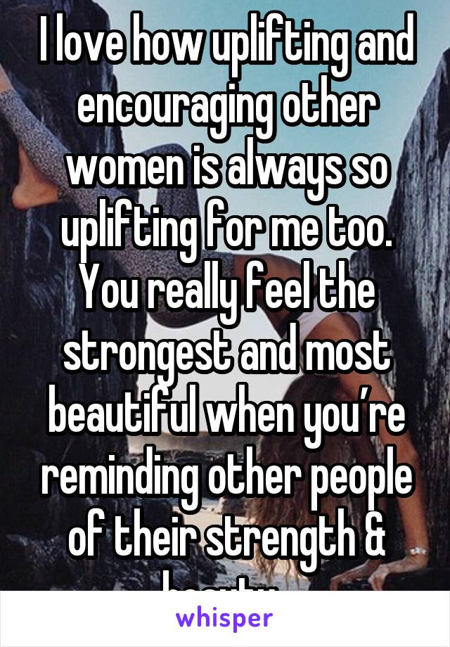 I love how uplifting and encouraging other women is always so uplifting for me too. You really feel the strongest and most beautiful when you're reminding other people of their strength & beauty.
