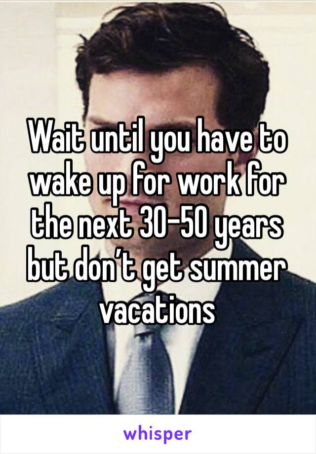 Wait until you have to wake up for work for the next 30-50 years but don't get summer vacations