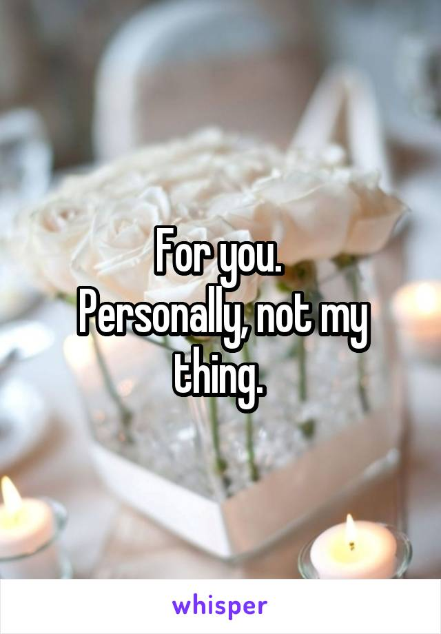 For you.  Personally, not my thing.