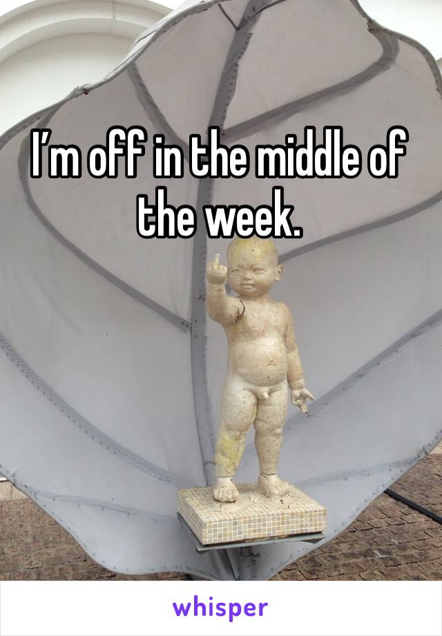 I'm off in the middle of the week.