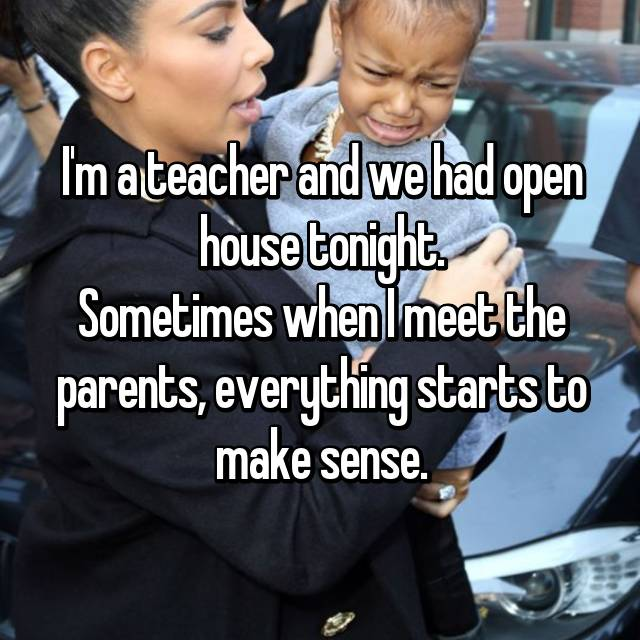 I'm a teacher and we had open house tonight. Sometimes when I meet the parents, everything starts to make sense.
