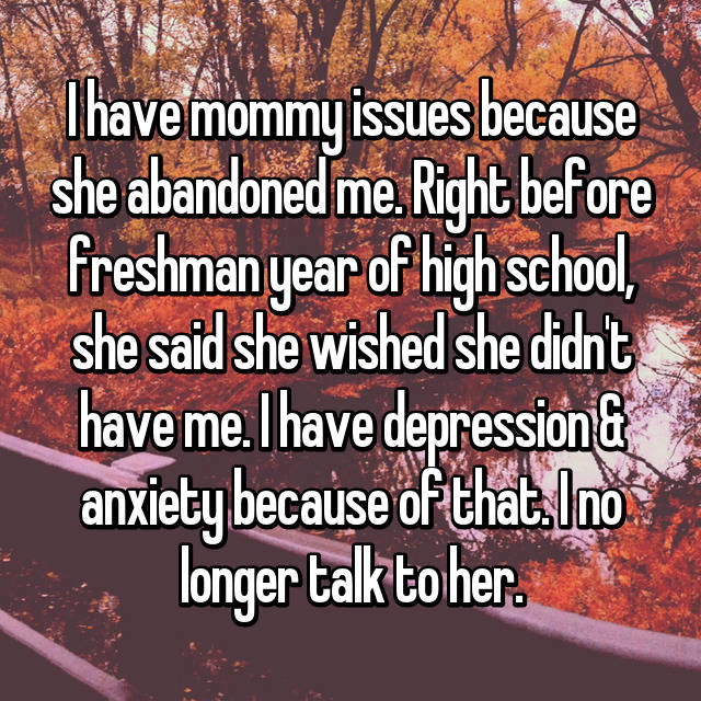I have mommy issues because she abandoned me. Right before freshman year of high school, she said she wished she didn't have me. I have depression & anxiety because of that. I no longer talk to her.