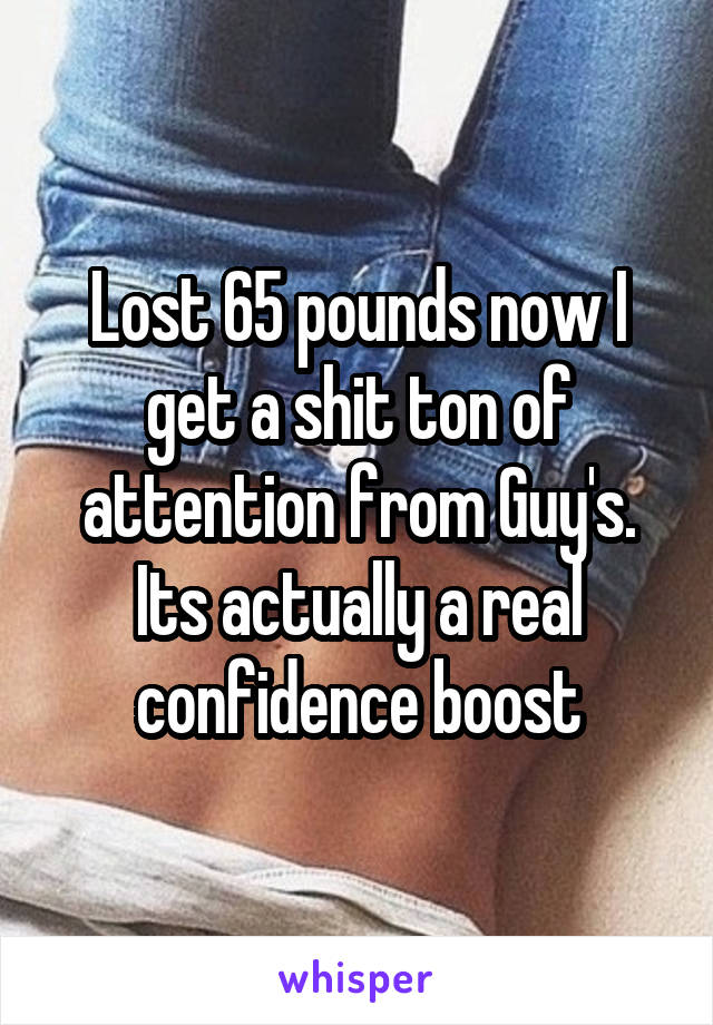 Lost 65 pounds now I get a shit ton of attention from Guy's. Its actually a real confidence boost