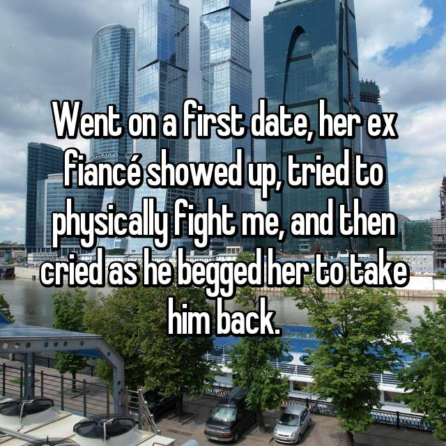 Went on a first date, her ex fiancé showed up, tried to physically fight me, and then cried as he begged her to take him back.