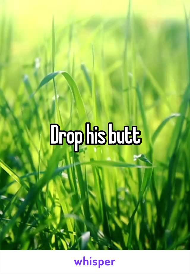 Drop his butt