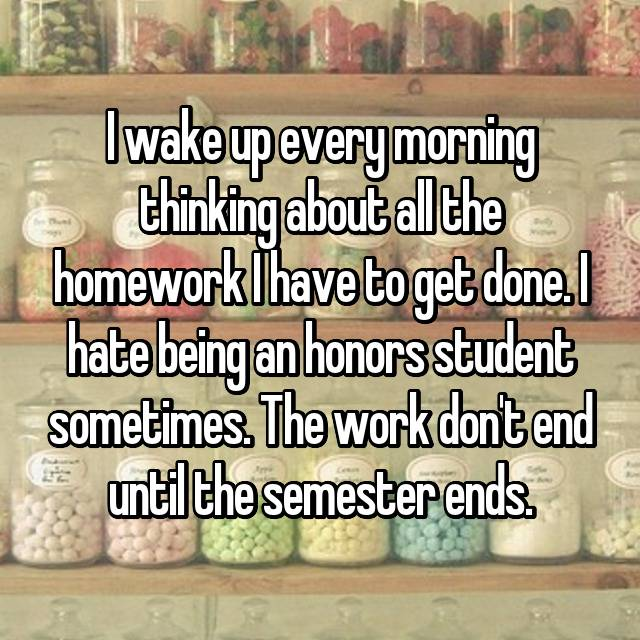 I wake up every morning thinking about all the homework I have to get done. I hate being an honors student sometimes. The work don't end until the semester ends.