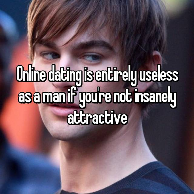 Online dating is entirely useless as a man if you're not insanely attractive