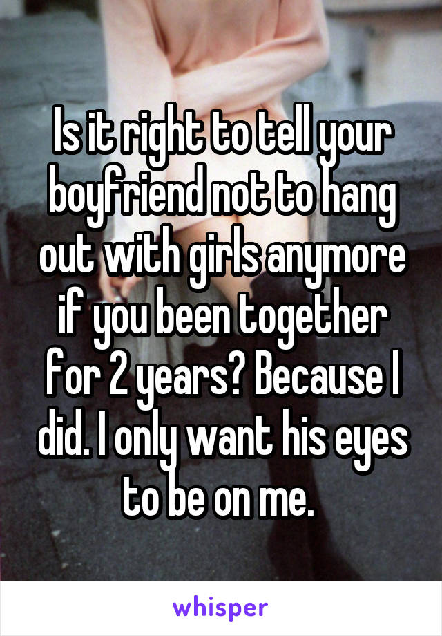 Is it right to tell your boyfriend not to hang out with girls anymore if you been together for 2 years? Because I did. I only want his eyes to be on me.
