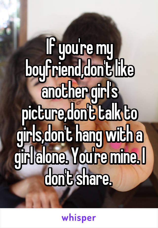 If you're my boyfriend,don't like another girl's picture,don't talk to girls,don't hang with a girl alone. You're mine. I don't share.