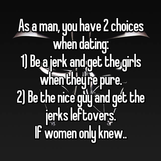 As a man, you have 2 choices when dating: 1) Be a jerk and get the girls when they're pure. 2) Be the nice guy and get the jerks leftovers. If women only knew..