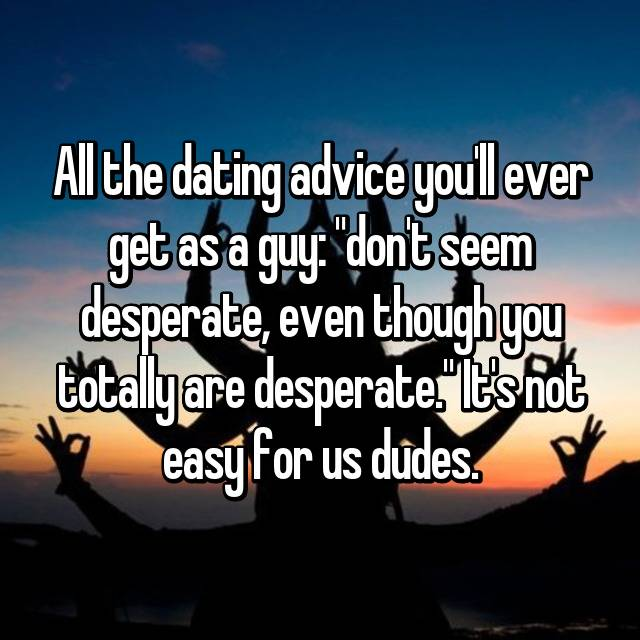 """All the dating advice you'll ever get as a guy: """"don't seem desperate, even though you totally are desperate."""" It's not easy for us dudes."""