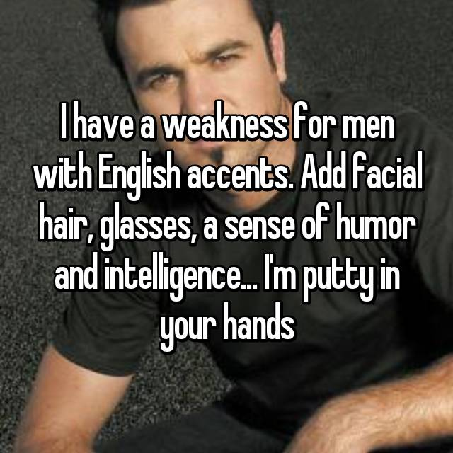 I have a weakness for men with English accents. Add facial hair, glasses, a sense of humor and intelligence... I'm putty in your hands