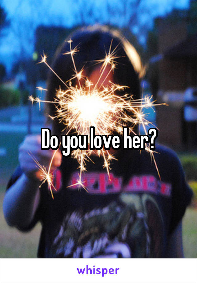 Do you love her?