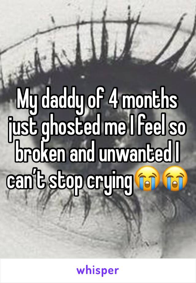 My daddy of 4 months just ghosted me I feel so broken and unwanted I can't stop crying😭😭