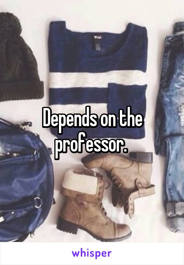 Depends on the professor.
