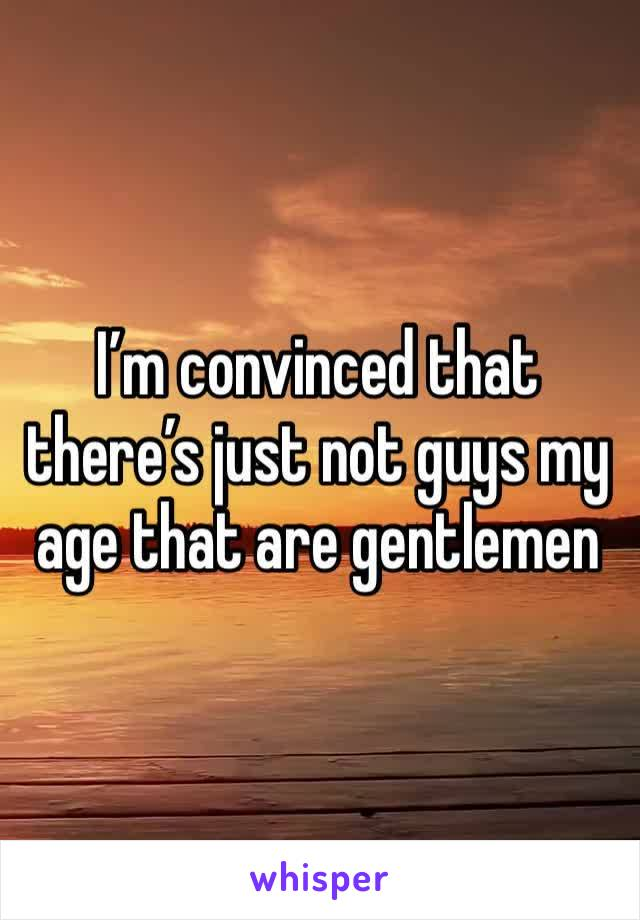 I'm convinced that there's just not guys my age that are gentlemen