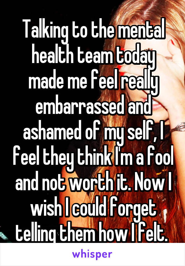 Talking to the mental health team today made me feel really embarrassed and ashamed of my self, I feel they think I'm a fool and not worth it. Now I wish I could forget telling them how I felt.