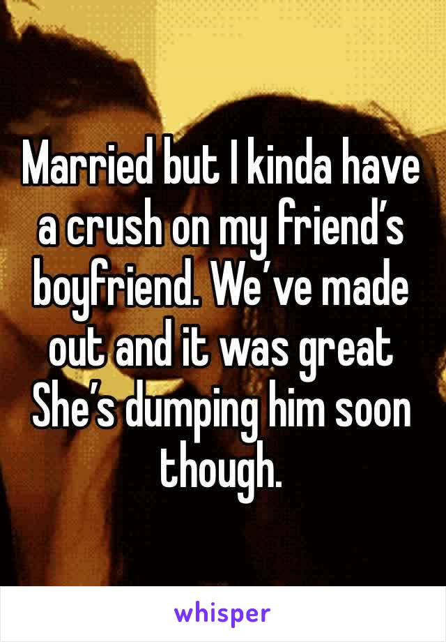 Married but I kinda have a crush on my friend's boyfriend. We've made out and it was great She's dumping him soon though.