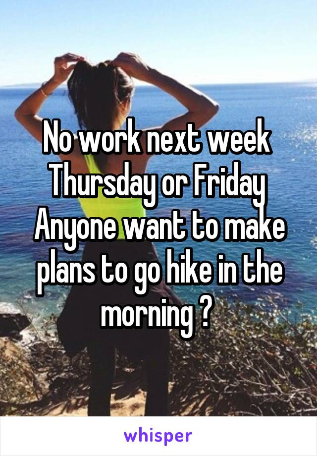 No work next week  Thursday or Friday  Anyone want to make plans to go hike in the morning ?